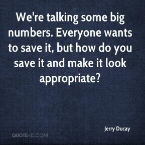 Jerry Ducay  - We're talking some big numbers. Everyone wants to save it, but how do you save it and make it look appropriate?