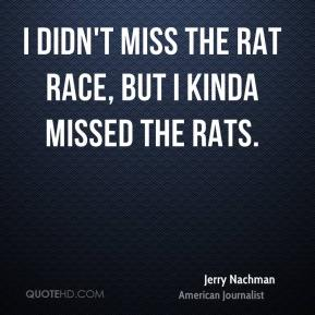 I didn't miss the rat race, but I kinda missed the rats.