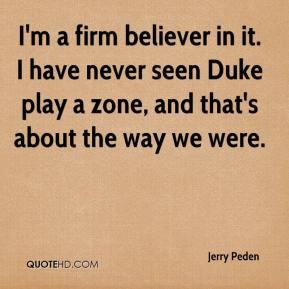Jerry Peden  - I'm a firm believer in it. I have never seen Duke play a zone, and that's about the way we were.