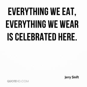 Jerry Sinift  - Everything we eat, everything we wear is celebrated here.