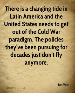 Jess Vogt  - There is a changing tide in Latin America and the United States needs to get out of the Cold War paradigm. The policies they've been pursuing for decades just don't fly anymore.