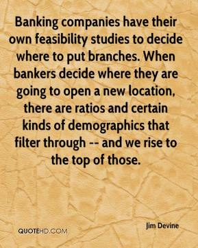 Jim Devine  - Banking companies have their own feasibility studies to decide where to put branches. When bankers decide where they are going to open a new location, there are ratios and certain kinds of demographics that filter through -- and we rise to the top of those.