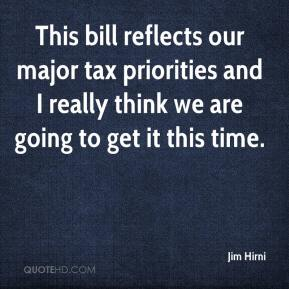 Jim Hirni  - This bill reflects our major tax priorities and I really think we are going to get it this time.
