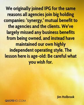 Jim Holbrook  - We originally joined IPG for the same reasons all agencies join big holding companies: 'synergy,' mutual benefit to the agencies and the clients. We've largely missed any business benefits from being owned, and instead have maintained our own highly independent operating style. The lesson here is age-old: Be careful what you wish for.