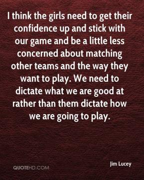 Jim Lucey  - I think the girls need to get their confidence up and stick with our game and be a little less concerned about matching other teams and the way they want to play. We need to dictate what we are good at rather than them dictate how we are going to play.
