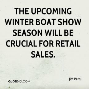 Jim Petru  - The upcoming winter boat show season will be crucial for retail sales.