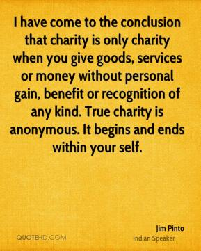 Jim Pinto  - I have come to the conclusion that charity is only charity when you give goods, services or money without personal gain, benefit or recognition of any kind. True charity is anonymous. It begins and ends within your self.