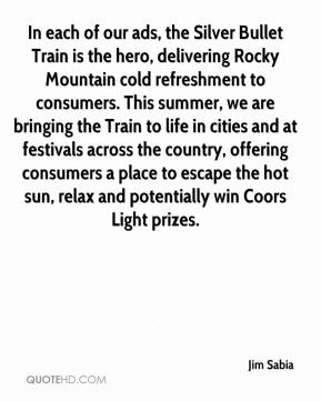 In each of our ads, the Silver Bullet Train is the hero, delivering Rocky Mountain cold refreshment to consumers. This summer, we are bringing the Train to life in cities and at festivals across the country, offering consumers a place to escape the hot sun, relax and potentially win Coors Light prizes.