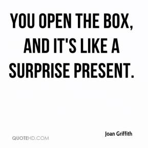 Joan Griffith  - You open the box, and it's like a surprise present.
