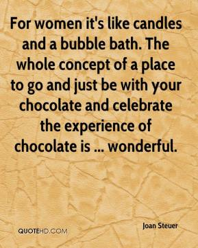 Joan Steuer  - For women it's like candles and a bubble bath. The whole concept of a place to go and just be with your chocolate and celebrate the experience of chocolate is ... wonderful.