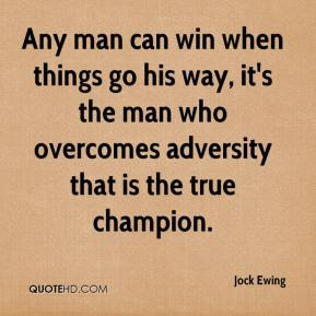 Jock Ewing  - Any man can win when things go his way, it's the man who overcomes adversity that is the true champion.