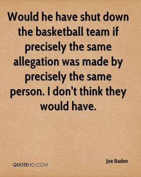 Joe Baden  - Would he have shut down the basketball team if precisely the same allegation was made by precisely the same person. I don't think they would have.