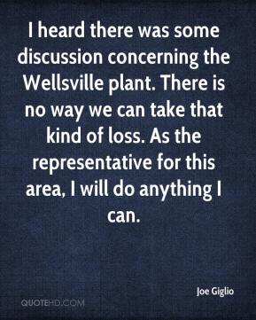 Joe Giglio  - I heard there was some discussion concerning the Wellsville plant. There is no way we can take that kind of loss. As the representative for this area, I will do anything I can.