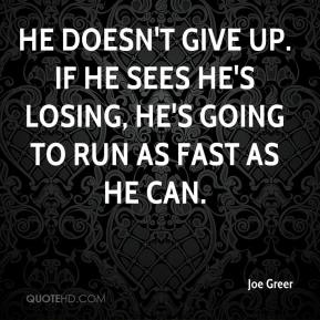 Joe Greer  - He doesn't give up. If he sees he's losing, he's going to run as fast as he can.