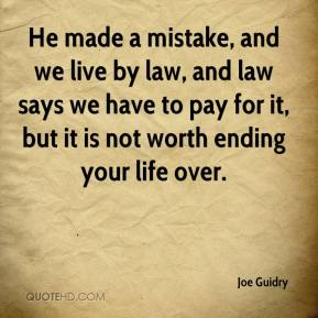 He made a mistake, and we live by law, and law says we have to pay for it, but it is not worth ending your life over.