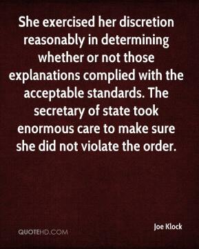 Joe Klock  - She exercised her discretion reasonably in determining whether or not those explanations complied with the acceptable standards. The secretary of state took enormous care to make sure she did not violate the order.