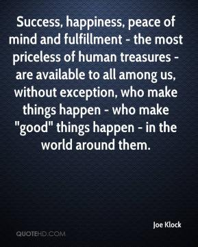 """Joe Klock  - Success, happiness, peace of mind and fulfillment - the most priceless of human treasures - are available to all among us, without exception, who make things happen - who make """"good"""" things happen - in the world around them."""