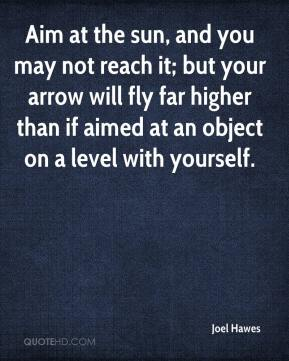Joel Hawes  - Aim at the sun, and you may not reach it; but your arrow will fly far higher than if aimed at an object on a level with yourself.