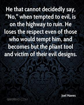 Joel Hawes  - He that cannot decidedly say, ''No,'' when tempted to evil, is on the highway to ruin. He loses the respect even of those who would tempt him, and becomes but the pliant tool and victim of their evil designs.