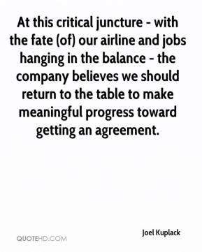 Joel Kuplack  - At this critical juncture - with the fate (of) our airline and jobs hanging in the balance - the company believes we should return to the table to make meaningful progress toward getting an agreement.