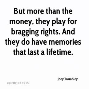 Joey Trombley  - But more than the money, they play for bragging rights. And they do have memories that last a lifetime.