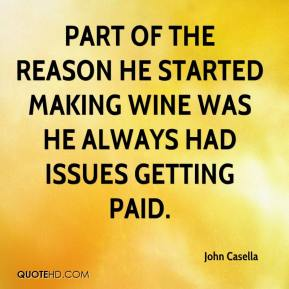 John Casella  - Part of the reason he started making wine was he always had issues getting paid.