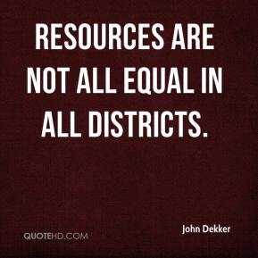 John Dekker  - Resources are not all equal in all districts.