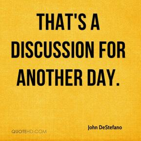 John DeStefano  - That's a discussion for another day.