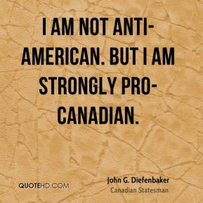 I am not anti-American. But I am strongly pro-Canadian.