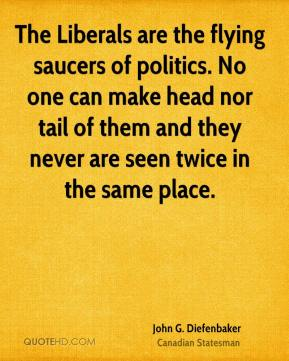The Liberals are the flying saucers of politics. No one can make head nor tail of them and they never are seen twice in the same place.