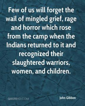 John Gibbon - Few of us will forget the wail of mingled grief, rage and horror which rose from the camp when the Indians returned to it and recognized their slaughtered warriors, women, and children.