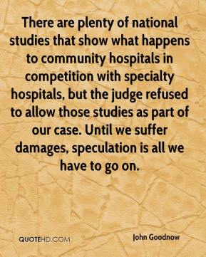 John Goodnow  - There are plenty of national studies that show what happens to community hospitals in competition with specialty hospitals, but the judge refused to allow those studies as part of our case. Until we suffer damages, speculation is all we have to go on.