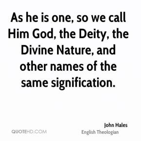 John Hales - As he is one, so we call Him God, the Deity, the Divine Nature, and other names of the same signification.