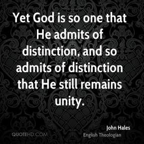 John Hales - Yet God is so one that He admits of distinction, and so admits of distinction that He still remains unity.