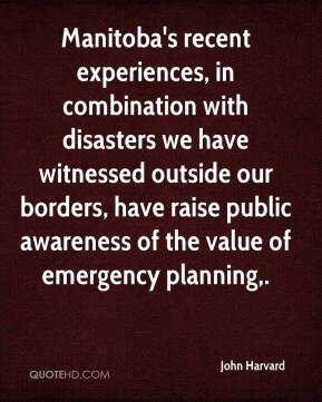 John Harvard  - Manitoba's recent experiences, in combination with disasters we have witnessed outside our borders, have raise public awareness of the value of emergency planning.