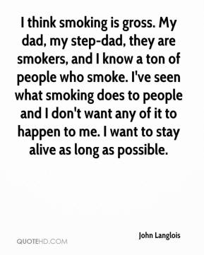 John Langlois  - I think smoking is gross. My dad, my step-dad, they are smokers, and I know a ton of people who smoke. I've seen what smoking does to people and I don't want any of it to happen to me. I want to stay alive as long as possible.