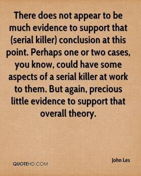 John Les  - There does not appear to be much evidence to support that (serial killer) conclusion at this point. Perhaps one or two cases, you know, could have some aspects of a serial killer at work to them. But again, precious little evidence to support that overall theory.