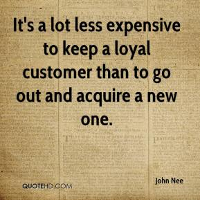 John Nee  - It's a lot less expensive to keep a loyal customer than to go out and acquire a new one.