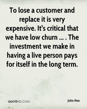 John Nee  - To lose a customer and replace it is very expensive. It's critical that we have low churn ... . The investment we make in having a live person pays for itself in the long term.
