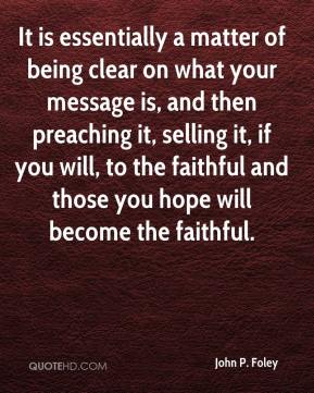 John P. Foley  - It is essentially a matter of being clear on what your message is, and then preaching it, selling it, if you will, to the faithful and those you hope will become the faithful.