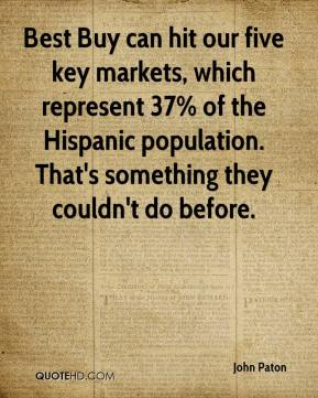 Best Buy can hit our five key markets, which represent 37% of the Hispanic population. That's something they couldn't do before.