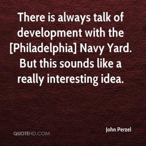 John Perzel  - There is always talk of development with the [Philadelphia] Navy Yard. But this sounds like a really interesting idea.