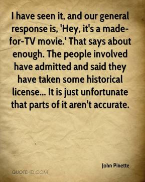 John Pinette  - I have seen it, and our general response is, 'Hey, it's a made-for-TV movie.' That says about enough. The people involved have admitted and said they have taken some historical license... It is just unfortunate that parts of it aren't accurate.