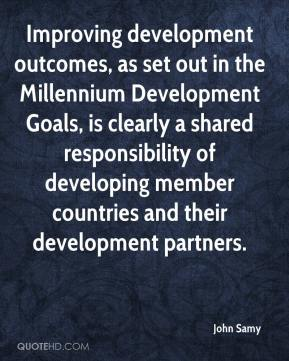 John Samy  - Improving development outcomes, as set out in the Millennium Development Goals, is clearly a shared responsibility of developing member countries and their development partners.