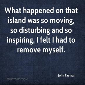 John Tayman  - What happened on that island was so moving, so disturbing and so inspiring, I felt I had to remove myself.