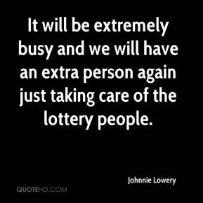 Johnnie Lowery  - It will be extremely busy and we will have an extra person again just taking care of the lottery people.