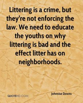 Johnnise Downs  - Littering is a crime, but they're not enforcing the law. We need to educate the youths on why littering is bad and the effect litter has on neighborhoods.