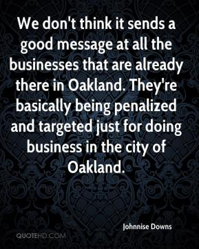 Johnnise Downs  - We don't think it sends a good message at all the businesses that are already there in Oakland. They're basically being penalized and targeted just for doing business in the city of Oakland.