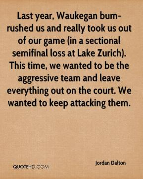 Jordan Dalton  - Last year, Waukegan bum-rushed us and really took us out of our game (in a sectional semifinal loss at Lake Zurich). This time, we wanted to be the aggressive team and leave everything out on the court. We wanted to keep attacking them.