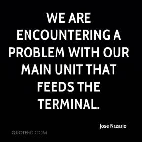 We are encountering a problem with our main unit that feeds the terminal.